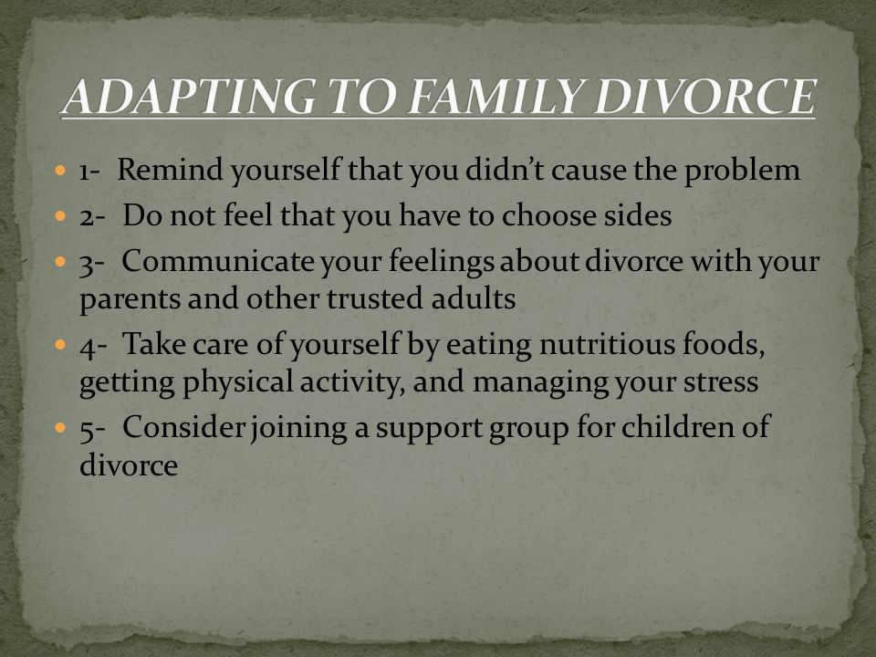 1- Remind yourself that you didn't cause the problem 2- Do not feel that you have to choose sides 3- Communicate your feelings about divorce with your parents and other trusted adults 4- Take care of yourself by eating nutritious foods, getting physical activity, and managing your stress 5- Consider joining a support group for children of divorce