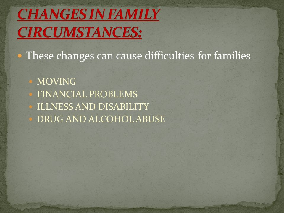These changes can cause difficulties for families MOVING FINANCIAL PROBLEMS ILLNESS AND DISABILITY DRUG AND ALCOHOL ABUSE