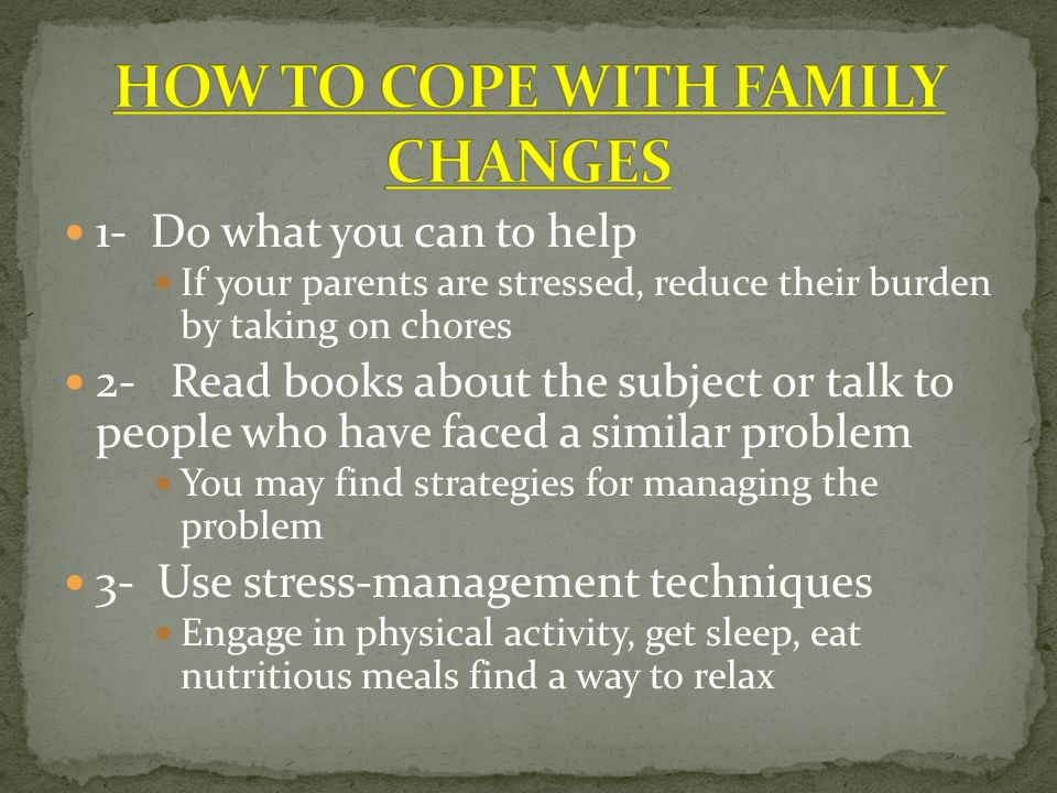 1- Do what you can to help If your parents are stressed, reduce their burden by taking on chores 2- Read books about the subject or talk to people who have faced a similar problem You may find strategies for managing the problem 3- Use stress-management techniques Engage in physical activity, get sleep, eat nutritious meals find a way to relax