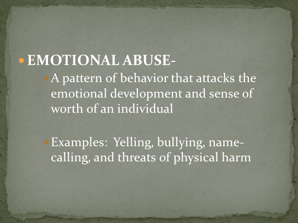 EMOTIONAL ABUSE- A pattern of behavior that attacks the emotional development and sense of worth of an individual Examples: Yelling, bullying, name- calling, and threats of physical harm