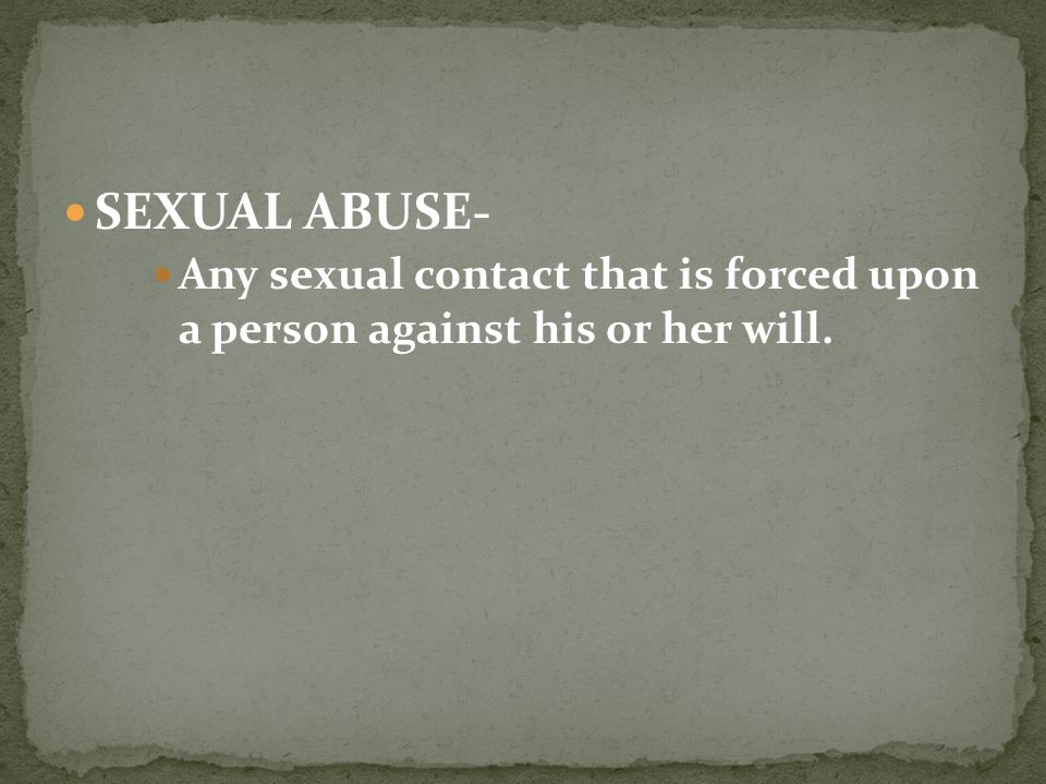 SEXUAL ABUSE- Any sexual contact that is forced upon a person against his or her will.