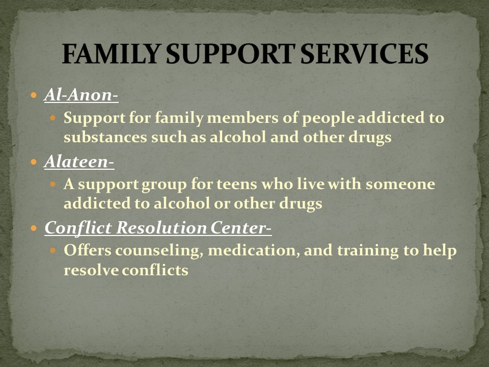 Al-Anon- Support for family members of people addicted to substances such as alcohol and other drugs Alateen- A support group for teens who live with someone addicted to alcohol or other drugs Conflict Resolution Center- Offers counseling, medication, and training to help resolve conflicts