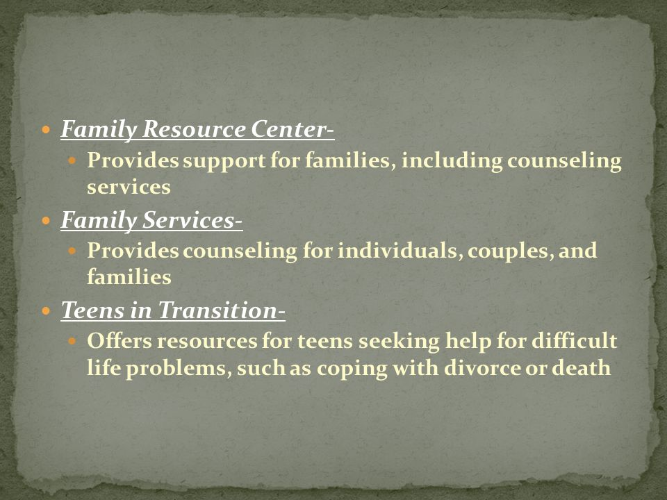 Family Resource Center- Provides support for families, including counseling services Family Services- Provides counseling for individuals, couples, and families Teens in Transition- Offers resources for teens seeking help for difficult life problems, such as coping with divorce or death