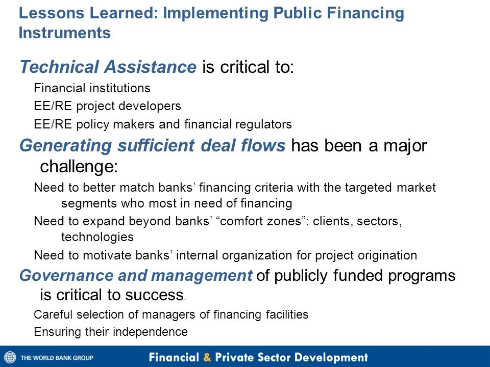 Lessons Learned: Implementing Public Financing Instruments Technical Assistance is critical to: Financial institutions EE/RE project developers EE/RE policy makers and financial regulators Generating sufficient deal flows has been a major challenge: Need to better match banks' financing criteria with the targeted market segments who most in need of financing Need to expand beyond banks' comfort zones : clients, sectors, technologies Need to motivate banks' internal organization for project origination Governance and management of publicly funded programs is critical to success.