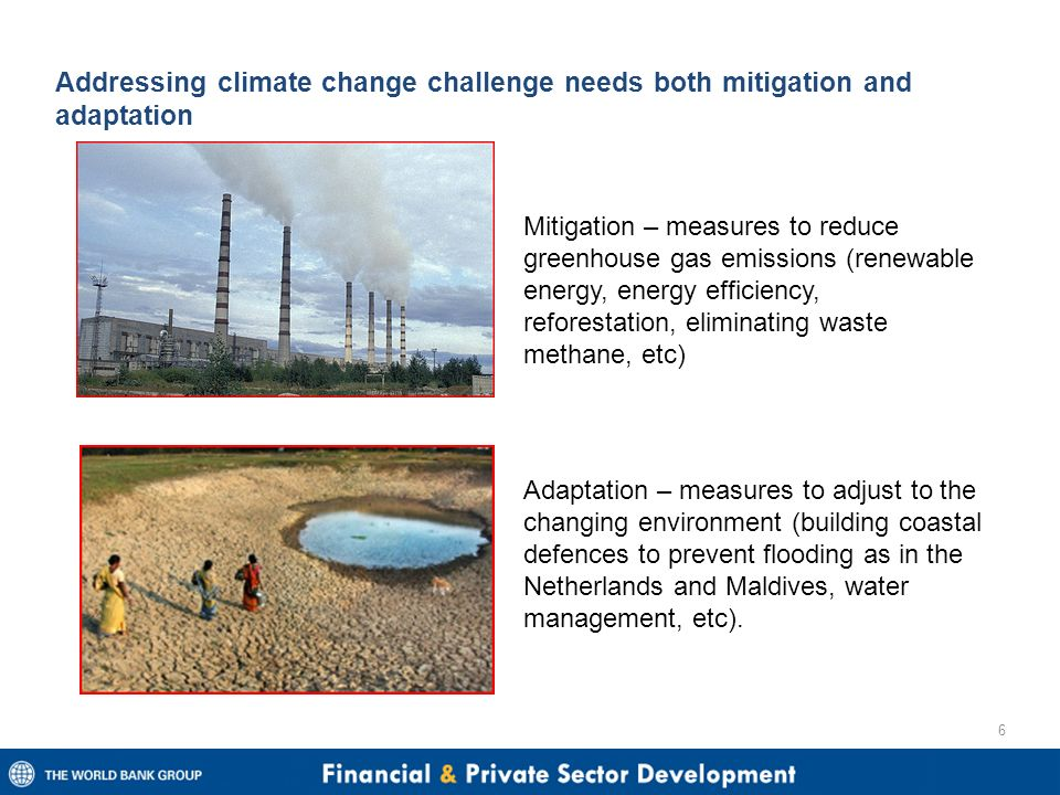 Addressing climate change challenge needs both mitigation and adaptation 6 Mitigation – measures to reduce greenhouse gas emissions (renewable energy, energy efficiency, reforestation, eliminating waste methane, etc) Adaptation – measures to adjust to the changing environment (building coastal defences to prevent flooding as in the Netherlands and Maldives, water management, etc).