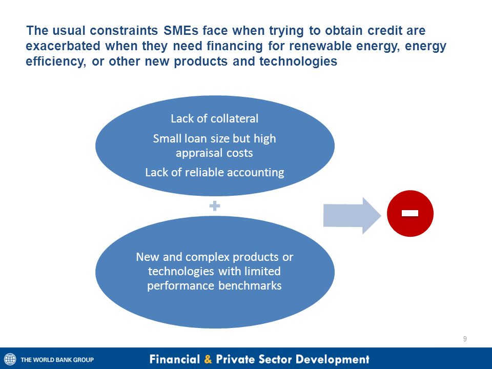 The usual constraints SMEs face when trying to obtain credit are exacerbated when they need financing for renewable energy, energy efficiency, or other new products and technologies 9 Lack of collateral Small loan size but high appraisal costs Lack of reliable accounting New and complex products or technologies with limited performance benchmarks