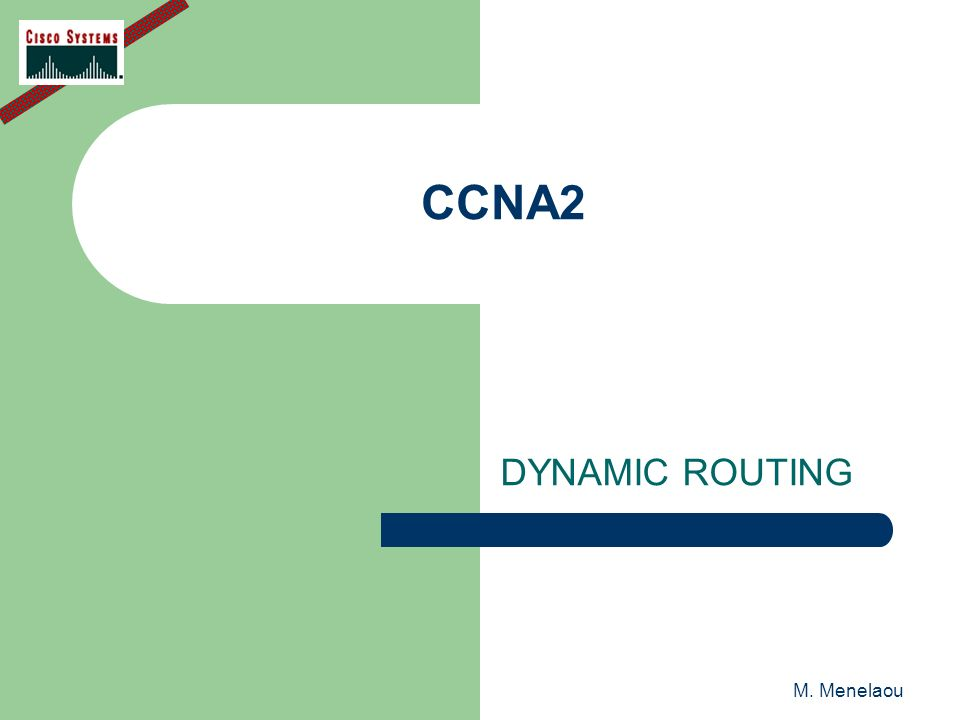 M. Menelaou CCNA2 DYNAMIC ROUTING