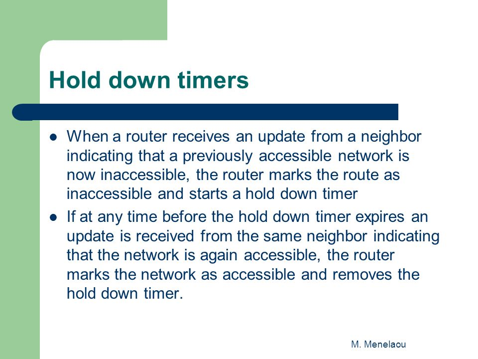 Hold down timers When a router receives an update from a neighbor indicating that a previously accessible network is now inaccessible, the router marks the route as inaccessible and starts a hold down timer If at any time before the hold down timer expires an update is received from the same neighbor indicating that the network is again accessible, the router marks the network as accessible and removes the hold down timer.