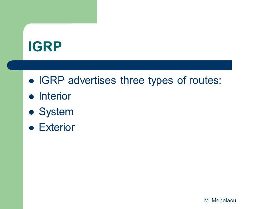 M. Menelaou IGRP IGRP advertises three types of routes: Interior System Exterior