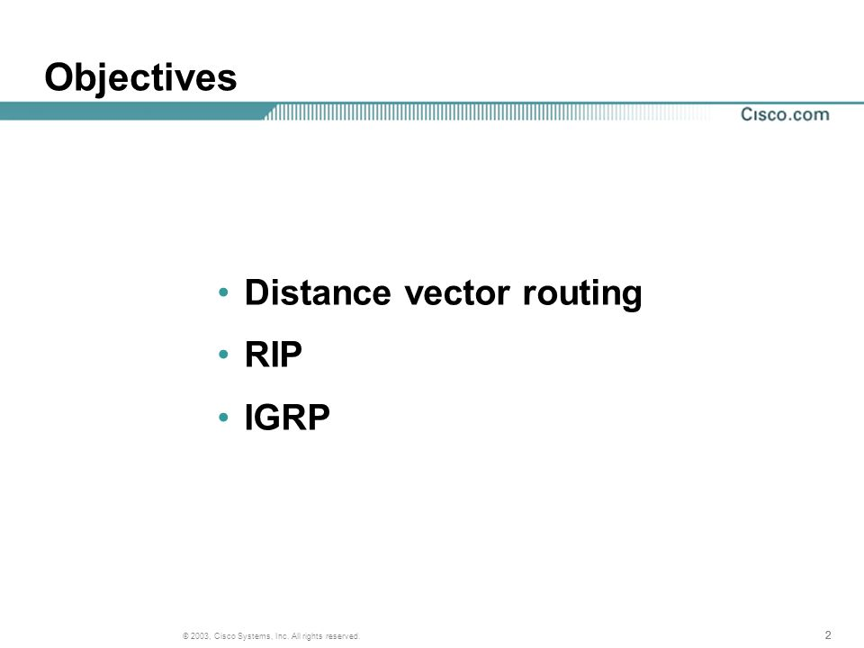 222 © 2003, Cisco Systems, Inc. All rights reserved. Objectives Distance vector routing RIP IGRP