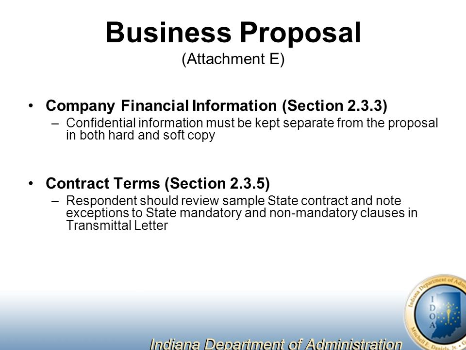 Business Proposal (Attachment E) Company Financial Information (Section 2.3.3) –Confidential information must be kept separate from the proposal in both hard and soft copy Contract Terms (Section 2.3.5) –Respondent should review sample State contract and note exceptions to State mandatory and non-mandatory clauses in Transmittal Letter