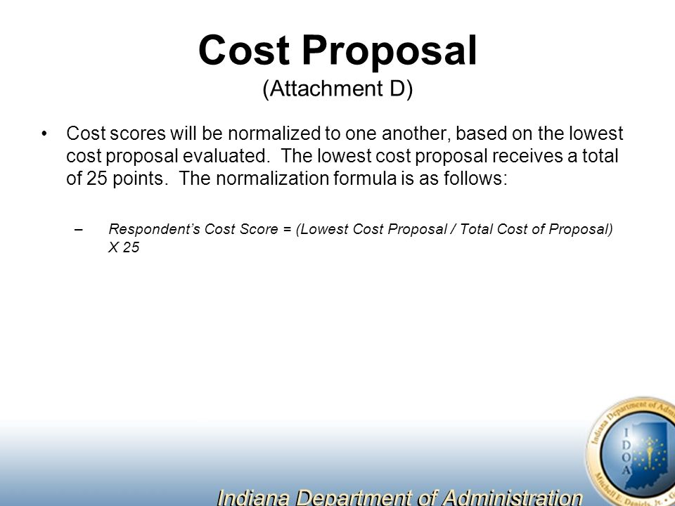 Cost Proposal (Attachment D) Cost scores will be normalized to one another, based on the lowest cost proposal evaluated.