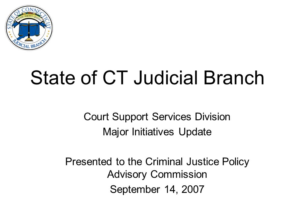 State of CT Judicial Branch Court Support Services Division Major Initiatives Update Presented to the Criminal Justice Policy Advisory Commission September 14, 2007