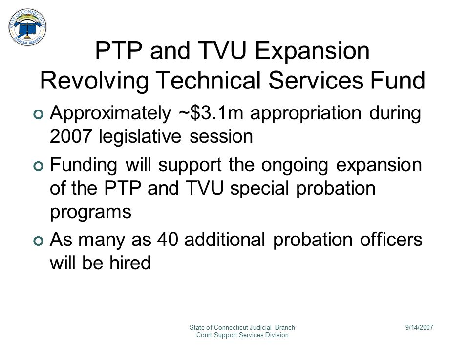 9/14/2007State of Connecticut Judicial Branch Court Support Services Division PTP and TVU Expansion Revolving Technical Services Fund Approximately ~$3.1m appropriation during 2007 legislative session Funding will support the ongoing expansion of the PTP and TVU special probation programs As many as 40 additional probation officers will be hired