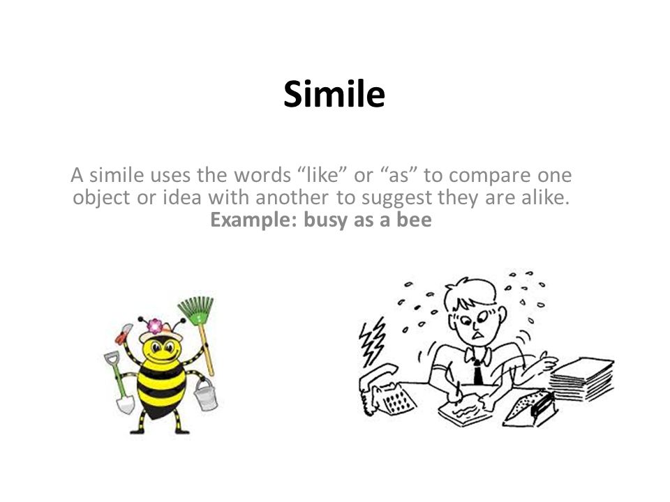 Simile A simile uses the words like or as to compare one object or idea with another to suggest they are alike.