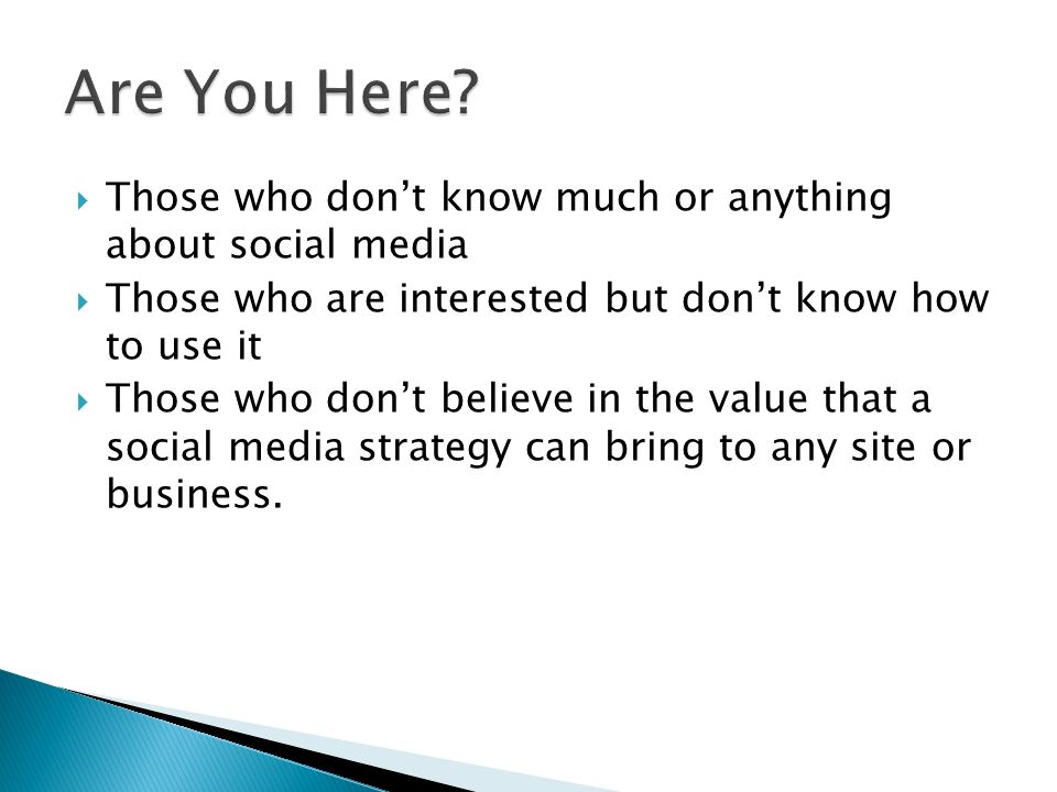  Those who don't know much or anything about social media  Those who are interested but don't know how to use it  Those who don't believe in the value that a social media strategy can bring to any site or business.