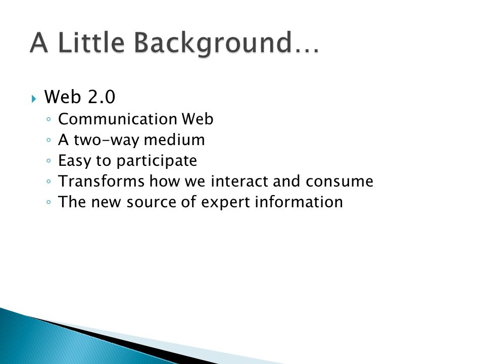  Web 2.0 ◦ Communication Web ◦ A two-way medium ◦ Easy to participate ◦ Transforms how we interact and consume ◦ The new source of expert information