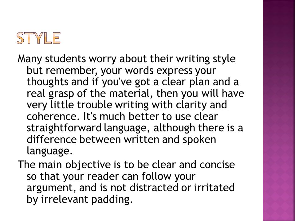 Many students worry about their writing style but remember, your words express your thoughts and if you ve got a clear plan and a real grasp of the material, then you will have very little trouble writing with clarity and coherence.