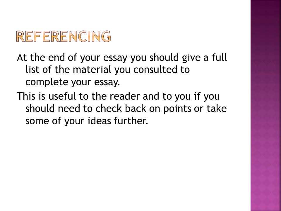 At the end of your essay you should give a full list of the material you consulted to complete your essay.