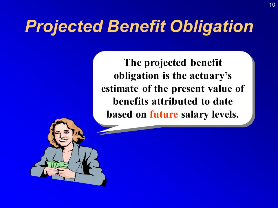 10 The projected benefit obligation is the actuary's estimate of the present value of benefits attributed to date based on future salary levels.