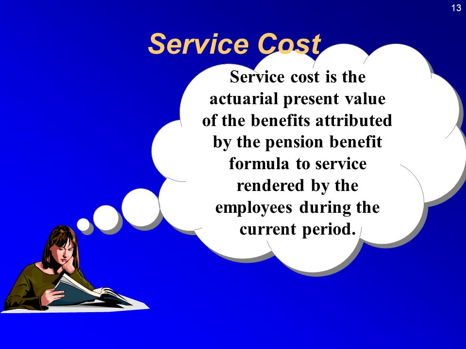 13 Service cost is the actuarial present value of the benefits attributed by the pension benefit formula to service rendered by the employees during the current period.
