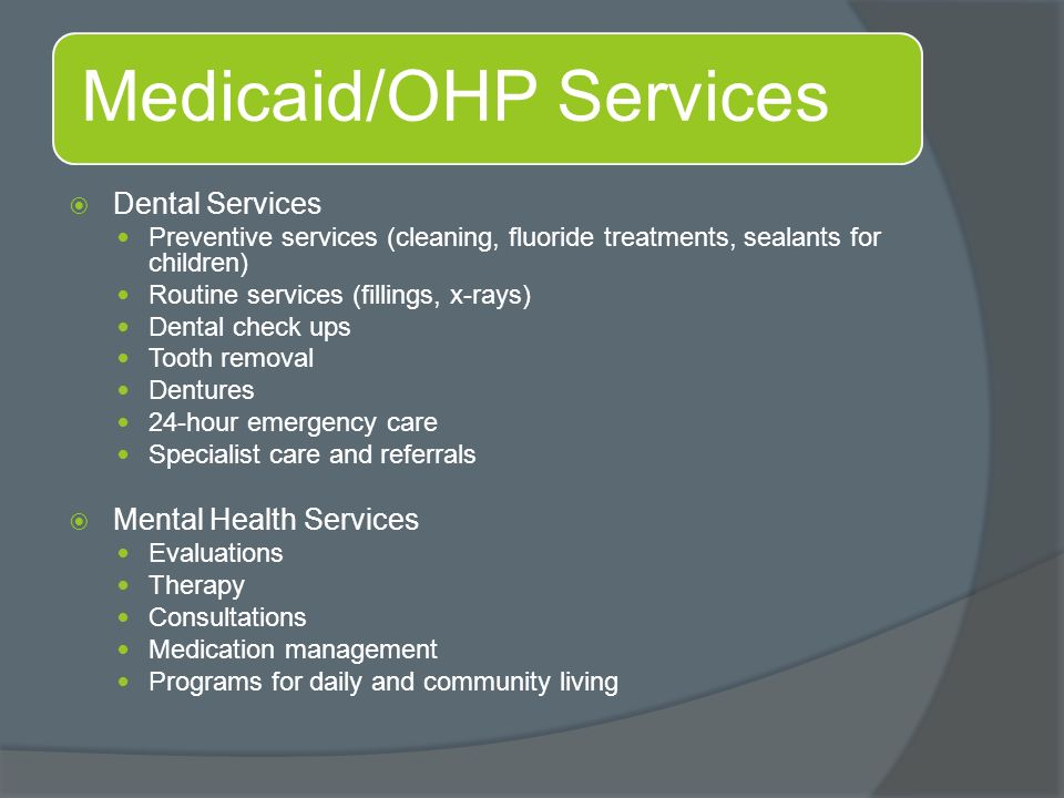 Medicaid/OHP Services  Dental Services Preventive services (cleaning, fluoride treatments, sealants for children) Routine services (fillings, x-rays) Dental check ups Tooth removal Dentures 24-hour emergency care Specialist care and referrals  Mental Health Services Evaluations Therapy Consultations Medication management Programs for daily and community living