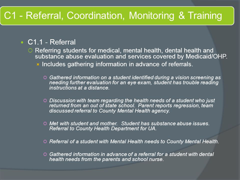 C1 - Referral, Coordination, Monitoring & Training C1.1 - Referral  Referring students for medical, mental health, dental health and substance abuse evaluation and services covered by Medicaid/OHP.