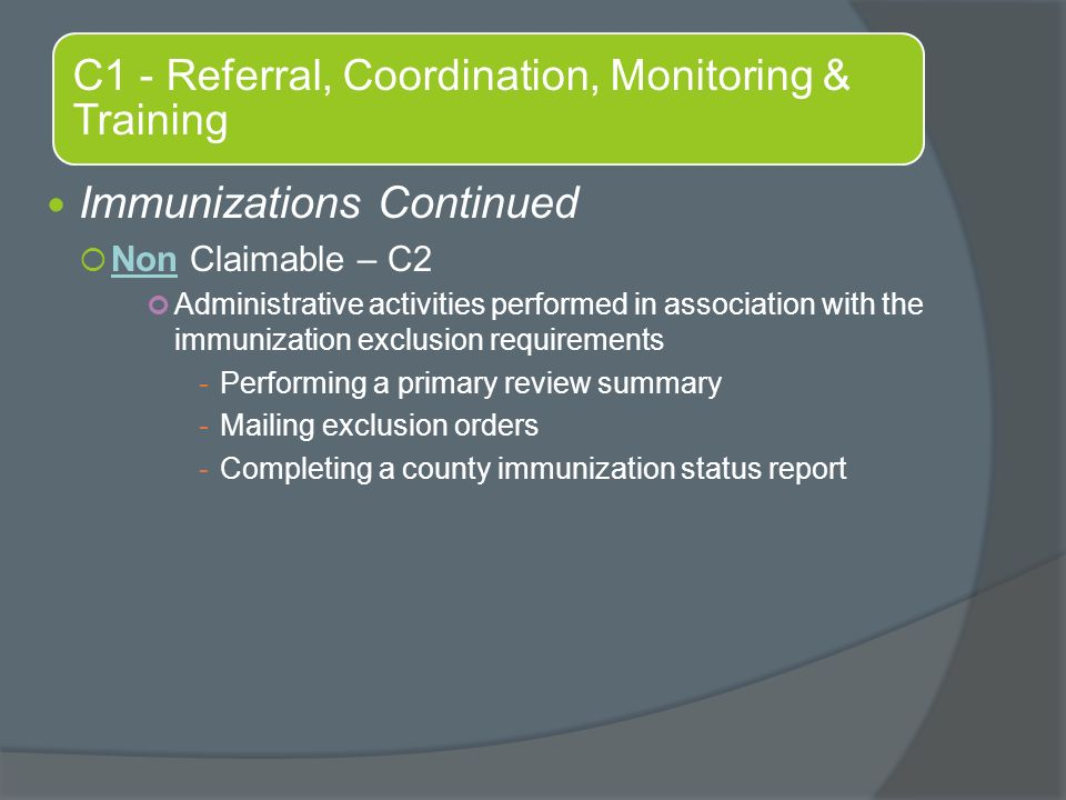 C1 - Referral, Coordination, Monitoring & Training Immunizations Continued  Non Claimable – C2 Administrative activities performed in association with the immunization exclusion requirements -Performing a primary review summary -Mailing exclusion orders -Completing a county immunization status report