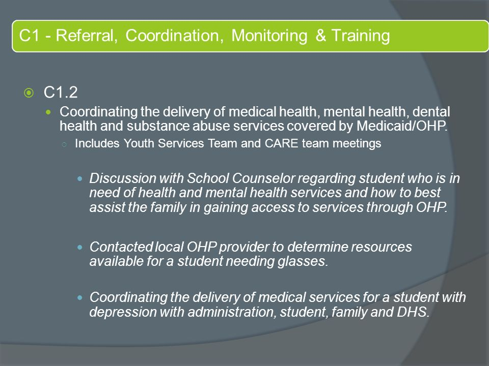 C1 - Referral, Coordination, Monitoring & Training  C1.2 Coordinating the delivery of medical health, mental health, dental health and substance abuse services covered by Medicaid/OHP.