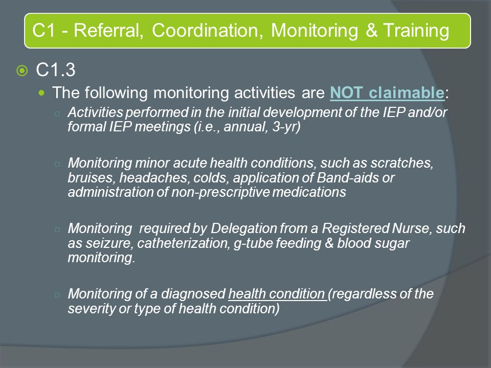C1 - Referral, Coordination, Monitoring & Training  C1.3 The following monitoring activities are NOT claimable: ○ Activities performed in the initial development of the IEP and/or formal IEP meetings (i.e., annual, 3-yr) ○ Monitoring minor acute health conditions, such as scratches, bruises, headaches, colds, application of Band-aids or administration of non-prescriptive medications ○ Monitoring required by Delegation from a Registered Nurse, such as seizure, catheterization, g-tube feeding & blood sugar monitoring.