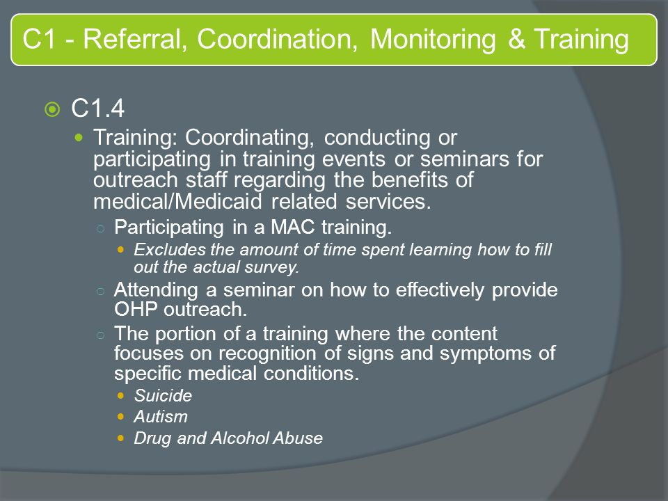 C1 - Referral, Coordination, Monitoring & Training  C1.4 Training: Coordinating, conducting or participating in training events or seminars for outreach staff regarding the benefits of medical/Medicaid related services.