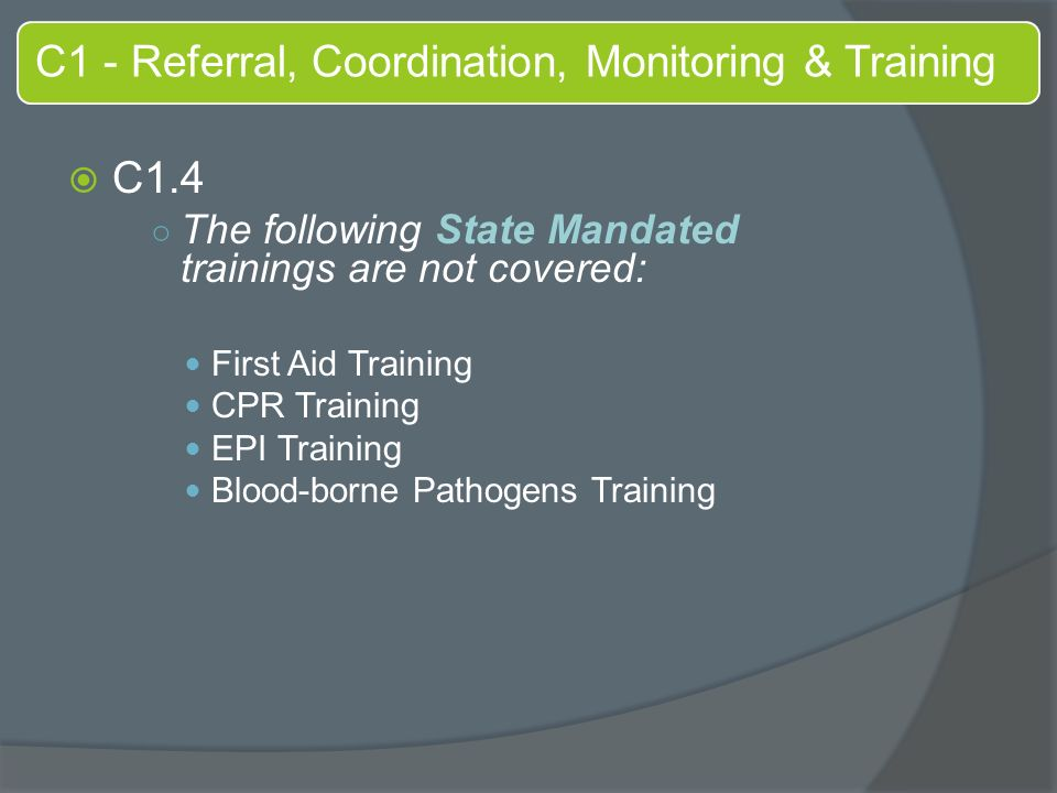 C1 - Referral, Coordination, Monitoring & Training  C1.4 ○ The following State Mandated trainings are not covered: First Aid Training CPR Training EPI Training Blood-borne Pathogens Training