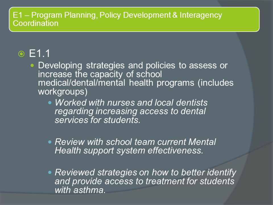 E1 – Program Planning, Policy Development & Interagency Coordination  E1.1 Developing strategies and policies to assess or increase the capacity of school medical/dental/mental health programs (includes workgroups) Worked with nurses and local dentists regarding increasing access to dental services for students.