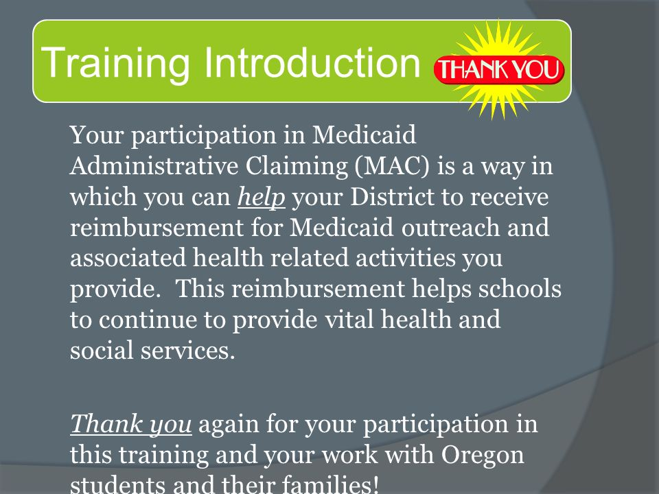 Your participation in Medicaid Administrative Claiming (MAC) is a way in which you can help your District to receive reimbursement for Medicaid outreach and associated health related activities you provide.