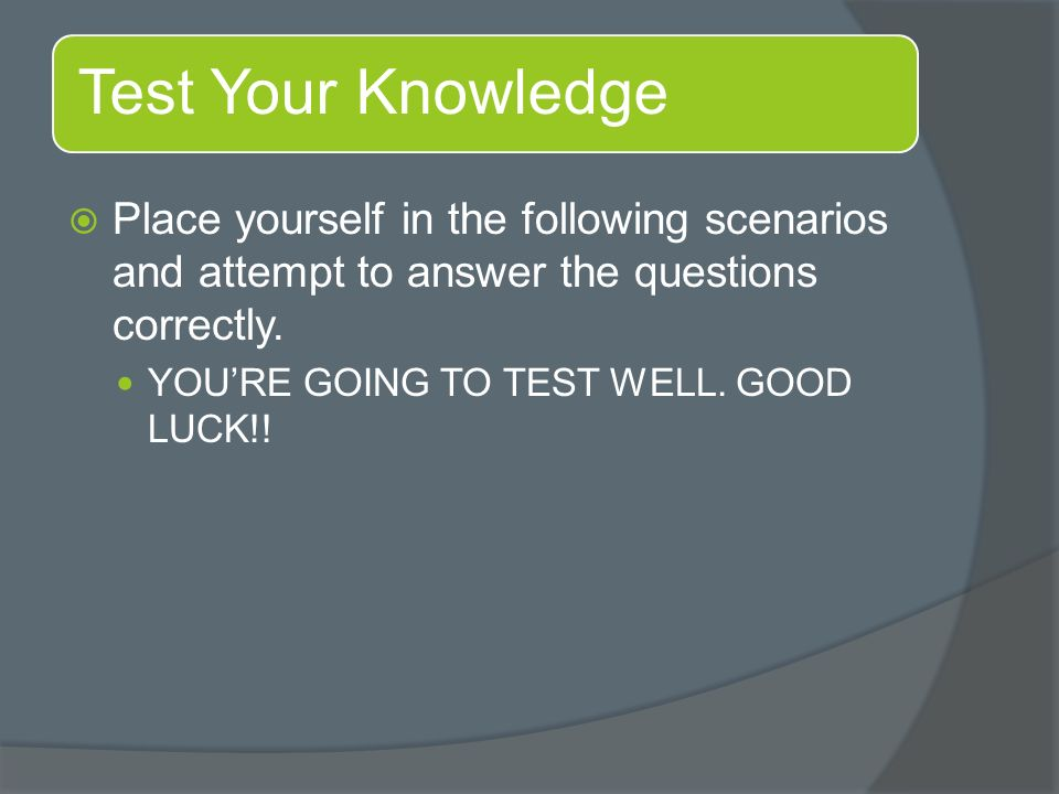 Place yourself in the following scenarios and attempt to answer the questions correctly.