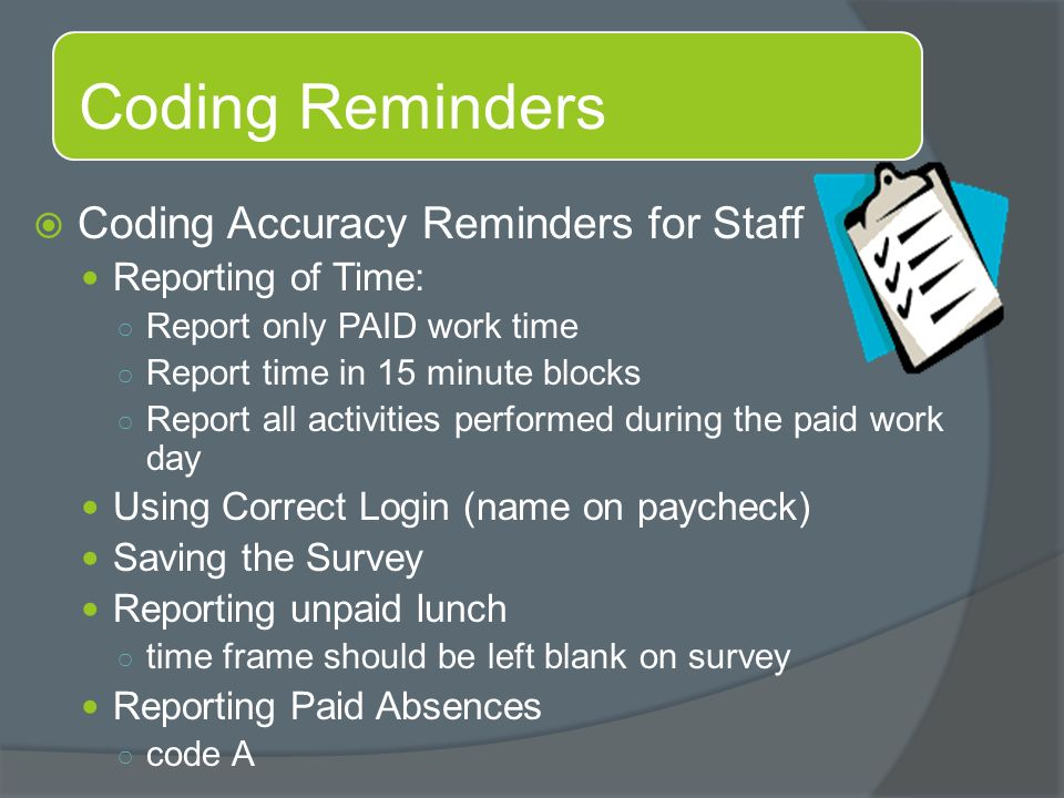 Coding Reminders  Coding Accuracy Reminders for Staff Reporting of Time: ○ Report only PAID work time ○ Report time in 15 minute blocks ○ Report all activities performed during the paid work day Using Correct Login (name on paycheck) Saving the Survey Reporting unpaid lunch ○ time frame should be left blank on survey Reporting Paid Absences ○ code A