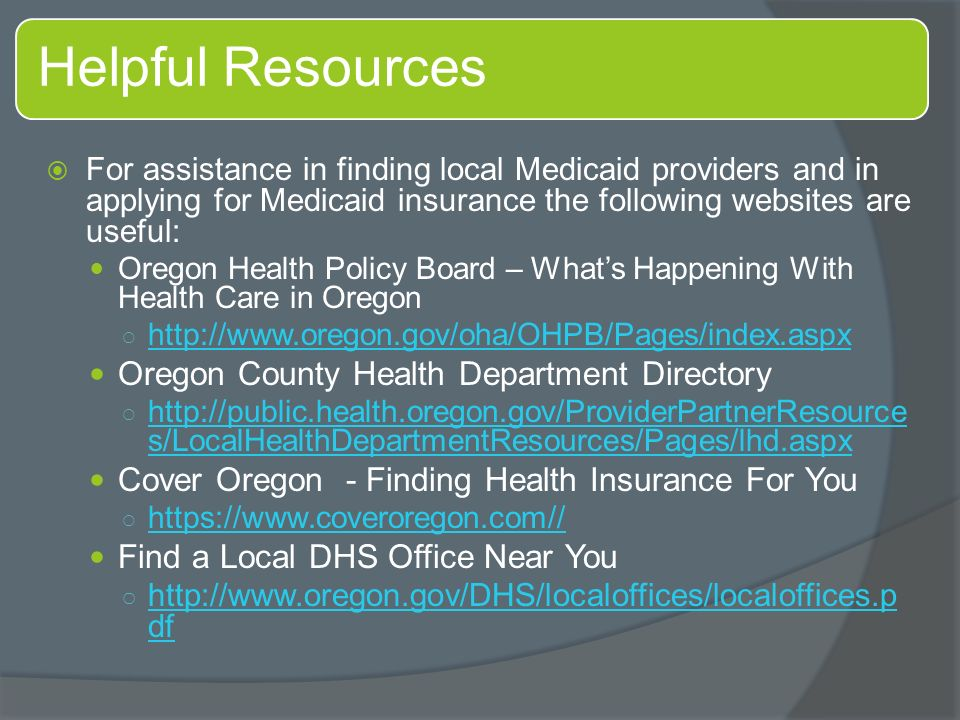 Helpful Resources  For assistance in finding local Medicaid providers and in applying for Medicaid insurance the following websites are useful: Oregon Health Policy Board – What's Happening With Health Care in Oregon ○     Oregon County Health Department Directory ○   s/LocalHealthDepartmentResources/Pages/lhd.aspx   s/LocalHealthDepartmentResources/Pages/lhd.aspx Cover Oregon - Finding Health Insurance For You ○     Find a Local DHS Office Near You ○   df   df
