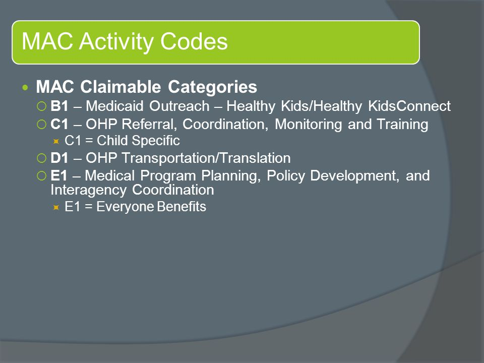 MAC Activity Codes MAC Claimable Categories  B1 – Medicaid Outreach – Healthy Kids/Healthy KidsConnect  C1 – OHP Referral, Coordination, Monitoring and Training  C1 = Child Specific  D1 – OHP Transportation/Translation  E1 – Medical Program Planning, Policy Development, and Interagency Coordination  E1 = Everyone Benefits