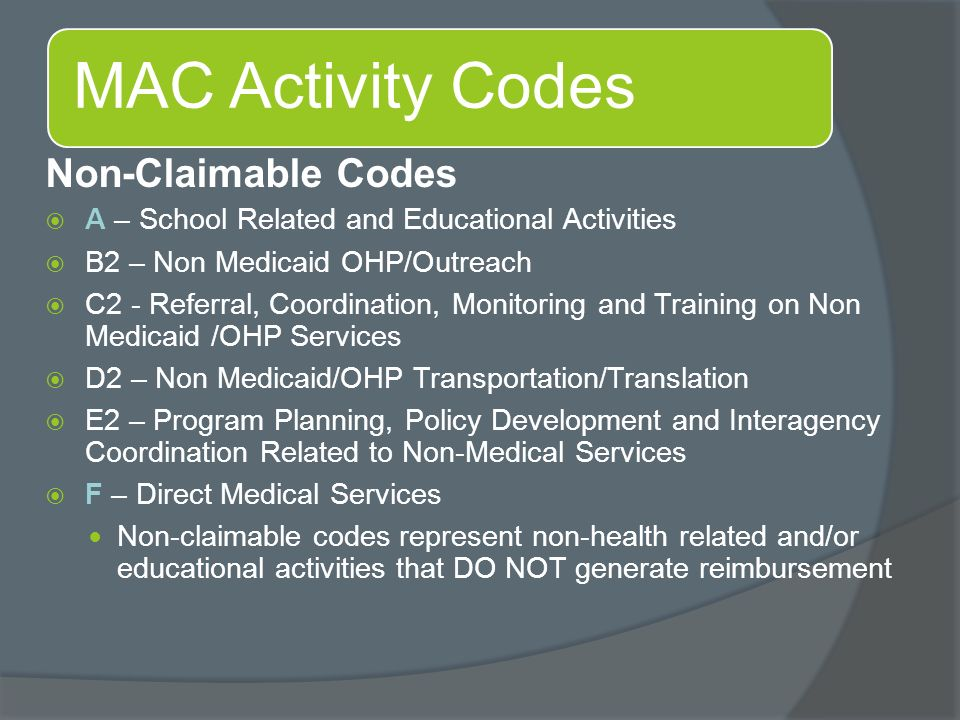 MAC Activity Codes Non-Claimable Codes  A – School Related and Educational Activities  B2 – Non Medicaid OHP/Outreach  C2 - Referral, Coordination, Monitoring and Training on Non Medicaid /OHP Services  D2 – Non Medicaid/OHP Transportation/Translation  E2 – Program Planning, Policy Development and Interagency Coordination Related to Non-Medical Services  F – Direct Medical Services Non-claimable codes represent non-health related and/or educational activities that DO NOT generate reimbursement