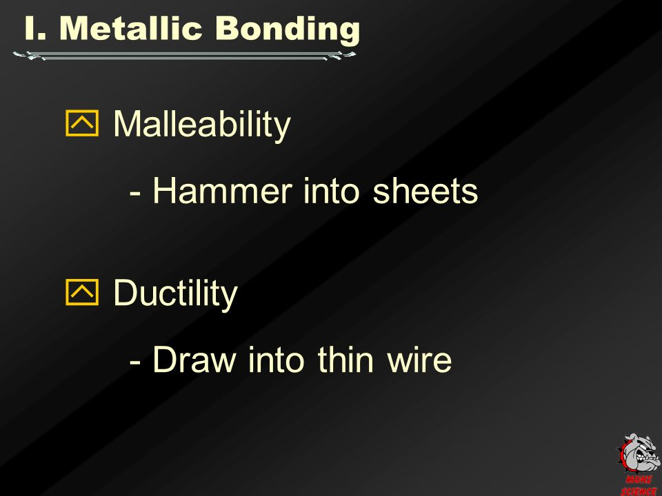 I. Metallic Bonding  Malleability - Hammer into sheets  Ductility - Draw into thin wire