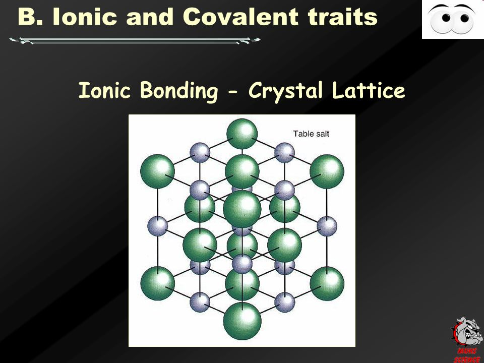 Ionic Bonding - Crystal Lattice B. Ionic and Covalent traits