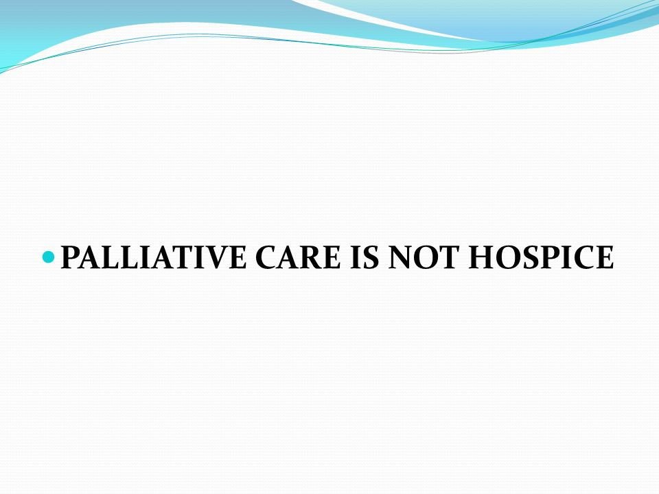 PALLIATIVE CARE IS NOT HOSPICE
