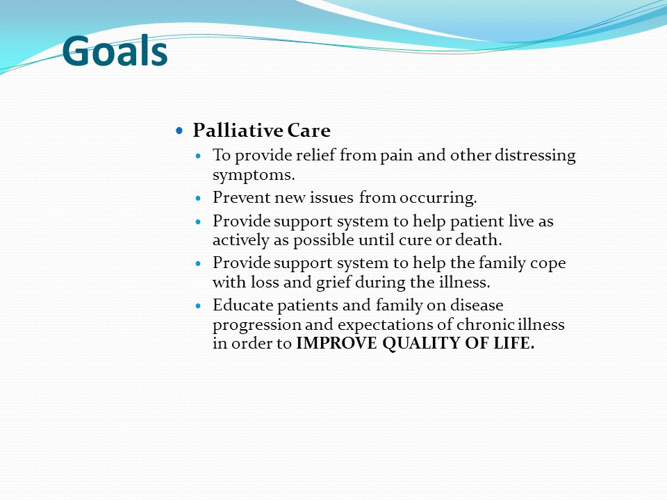 Goals Palliative Care To provide relief from pain and other distressing symptoms.