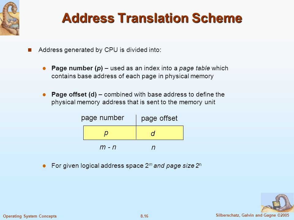 8.16 Silberschatz, Galvin and Gagne ©2005 Operating System Concepts Address Translation Scheme Address generated by CPU is divided into: Page number (p) – used as an index into a page table which contains base address of each page in physical memory Page offset (d) – combined with base address to define the physical memory address that is sent to the memory unit For given logical address space 2 m and page size 2 n page number page offset p d m - n n