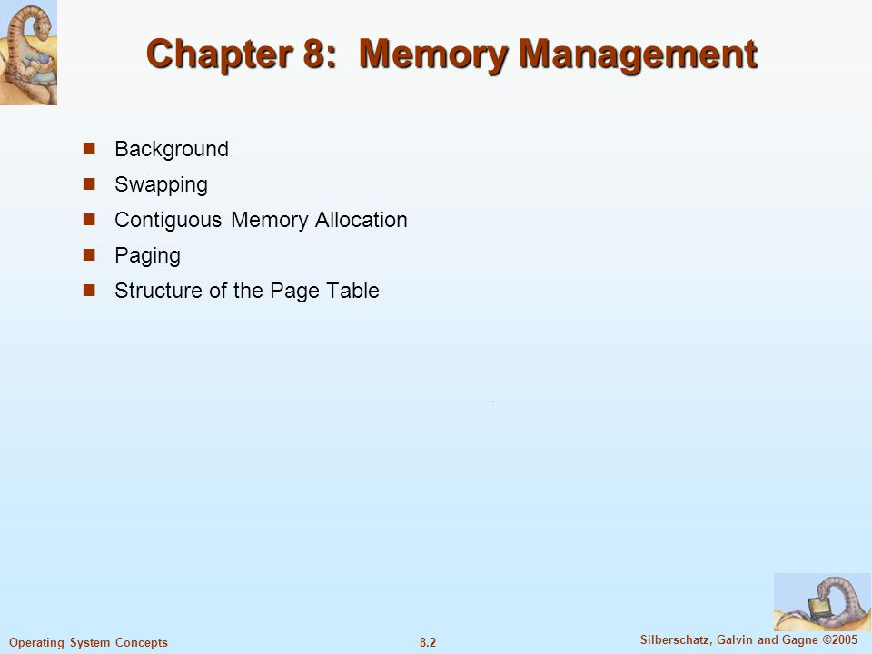 8.2 Silberschatz, Galvin and Gagne ©2005 Operating System Concepts Chapter 8: Memory Management Background Swapping Contiguous Memory Allocation Paging Structure of the Page Table