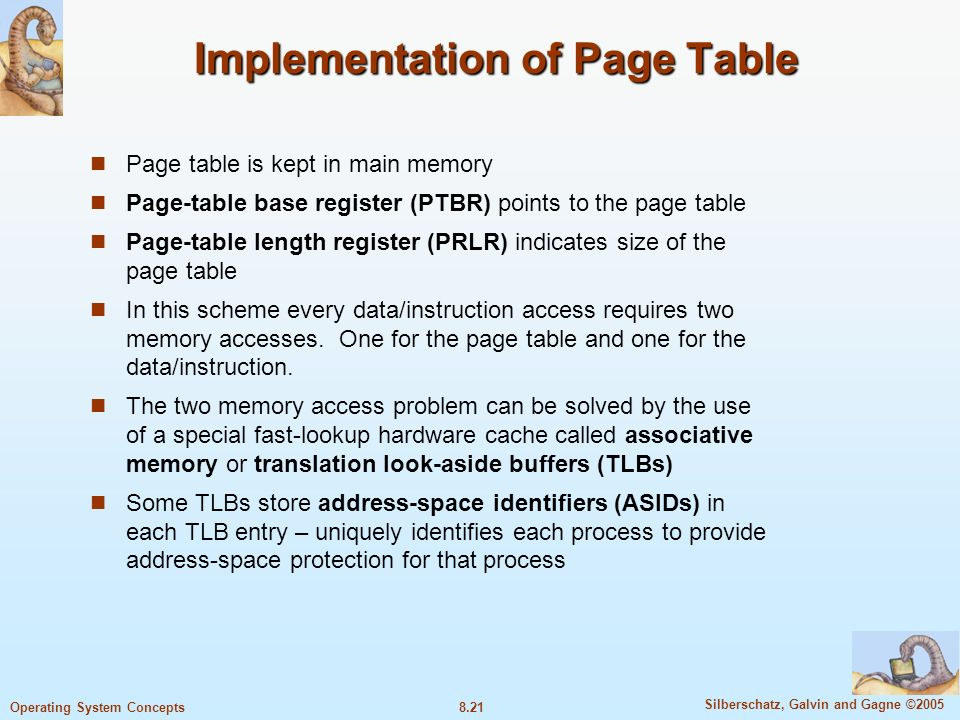 8.21 Silberschatz, Galvin and Gagne ©2005 Operating System Concepts Implementation of Page Table Page table is kept in main memory Page-table base register (PTBR) points to the page table Page-table length register (PRLR) indicates size of the page table In this scheme every data/instruction access requires two memory accesses.