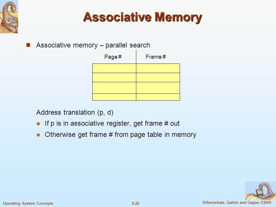 8.22 Silberschatz, Galvin and Gagne ©2005 Operating System Concepts Associative Memory Associative memory – parallel search Address translation (p, d) If p is in associative register, get frame # out Otherwise get frame # from page table in memory Page #Frame #