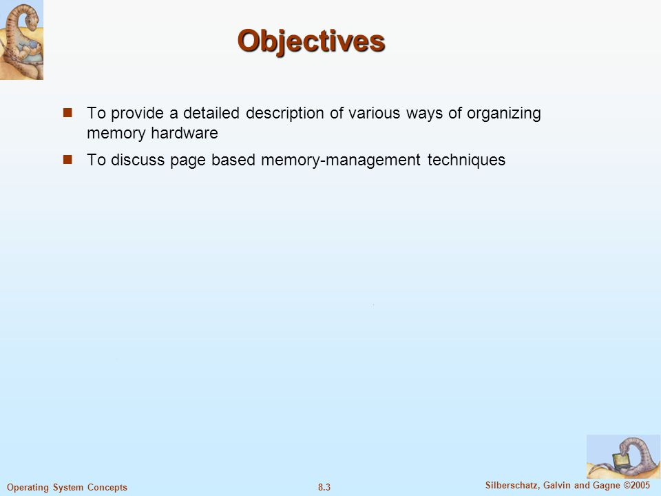 8.3 Silberschatz, Galvin and Gagne ©2005 Operating System Concepts Objectives To provide a detailed description of various ways of organizing memory hardware To discuss page based memory-management techniques