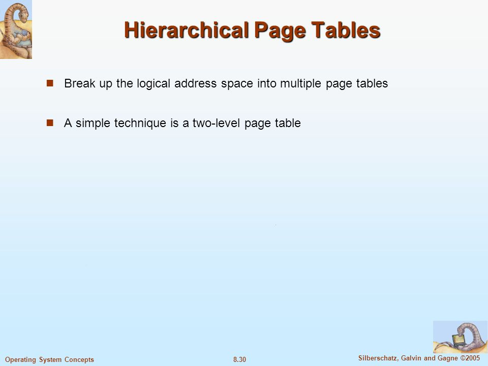 8.30 Silberschatz, Galvin and Gagne ©2005 Operating System Concepts Hierarchical Page Tables Break up the logical address space into multiple page tables A simple technique is a two-level page table