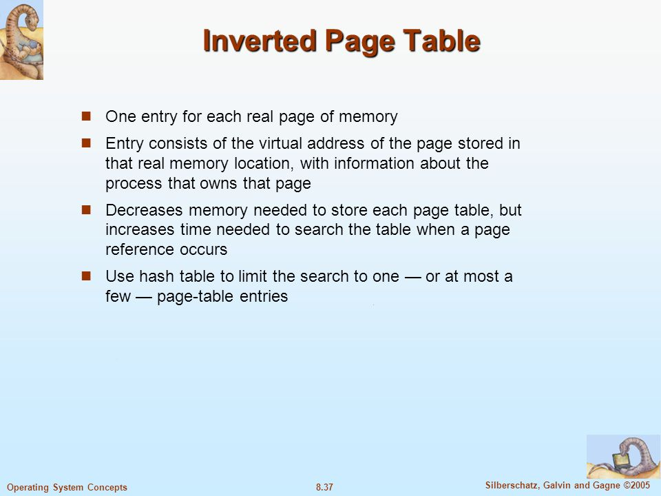 8.37 Silberschatz, Galvin and Gagne ©2005 Operating System Concepts Inverted Page Table One entry for each real page of memory Entry consists of the virtual address of the page stored in that real memory location, with information about the process that owns that page Decreases memory needed to store each page table, but increases time needed to search the table when a page reference occurs Use hash table to limit the search to one — or at most a few — page-table entries